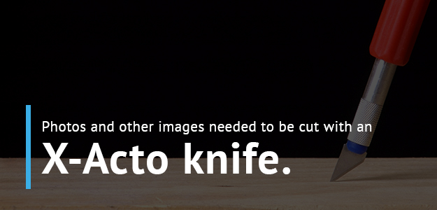 In the past, images and photos for graphic design were cut out with an x-action knife.