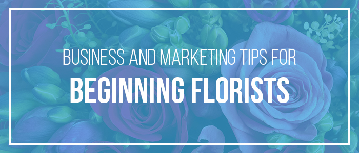 Business and Marketing Tips for Beginning Florists